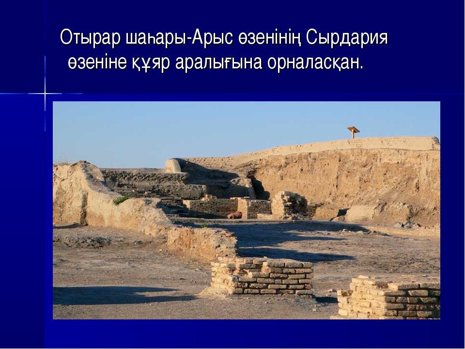 Отырар шаһары-Арыс өзенінің Сырдария өзеніне құяр аралығына орналасқан.