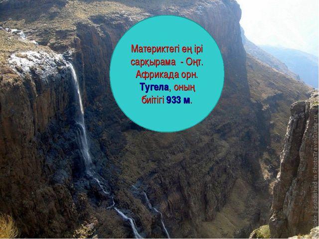 Материктегі ең ірі сарқырама - Оңт. Африкада орн. Тугела, оның биітігі 933 м.