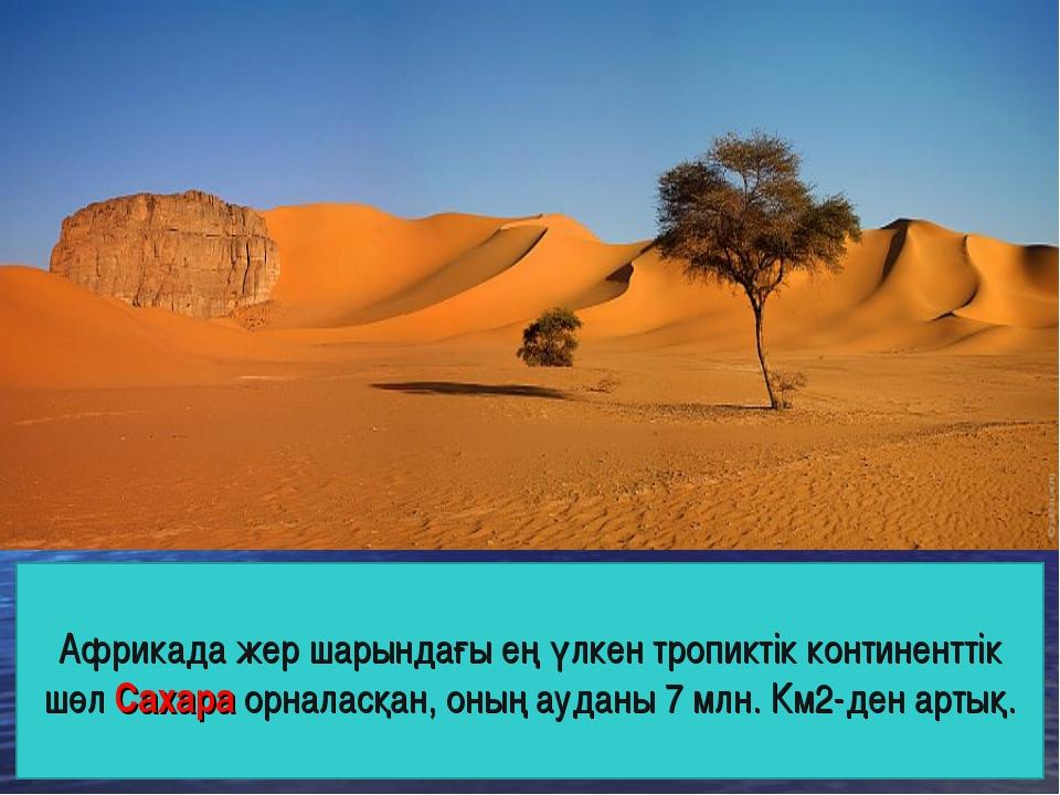 Африкада жер шарындағы ең үлкен тропиктік континенттік шөл Сахара орналасқан,...
