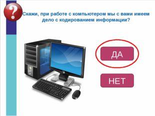 Скажи, при работе с компьютером мы с вами имеем дело с кодированием информаци