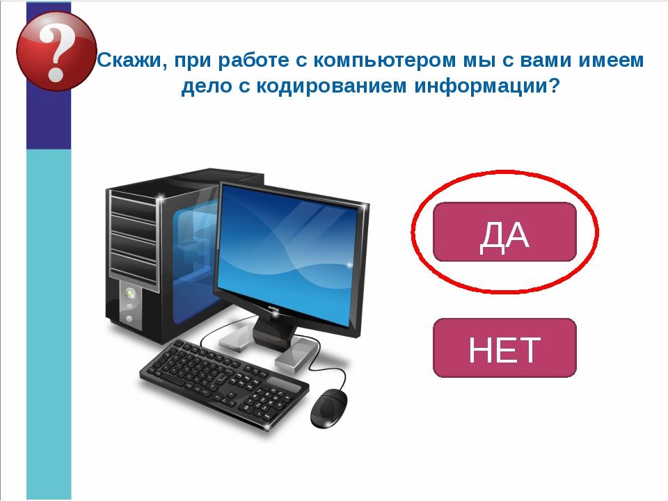 Скажи, при работе с компьютером мы с вами имеем дело с кодированием информаци...