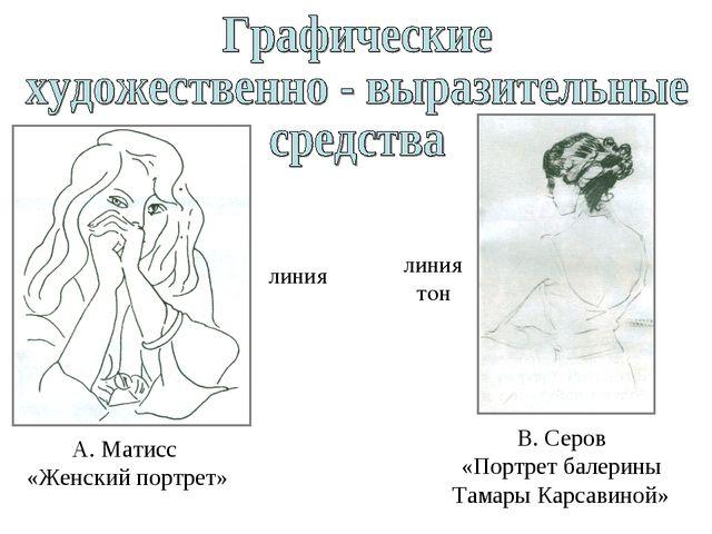 линия А. Матисс «Женский портрет» линия тон В. Серов «Портрет балерины Тамары...