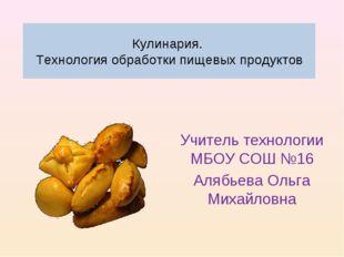 Кулинария. Технология обработки пищевых продуктов Учитель технологии МБОУ СОШ