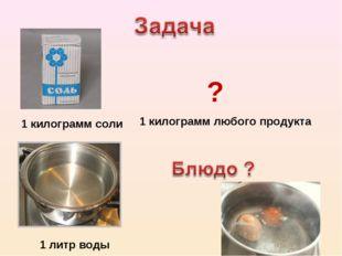 1 литр воды 1 килограмм соли 1 килограмм любого продукта ?
