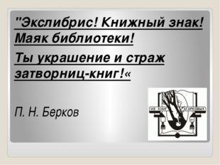 """""""Экслибрис! Книжный знак! Маяк библиотеки! Ты украшение и страж затворниц-кн"""