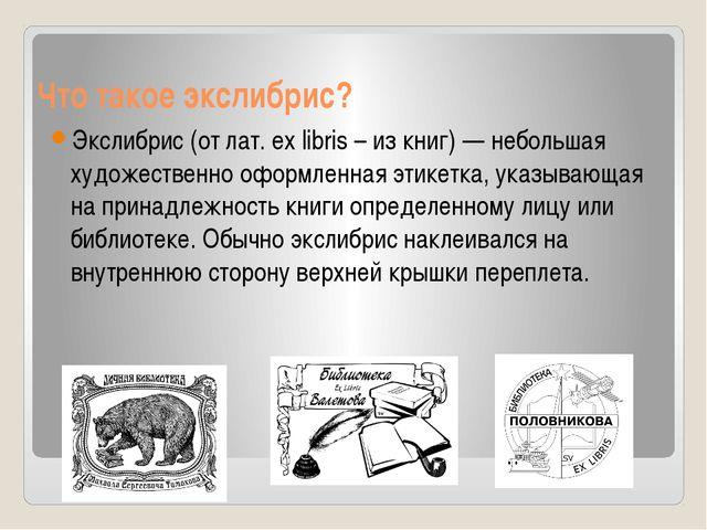 Что такое экслибрис? Экслибрис (от лат. ex libris – из книг) — небольшая худо...