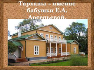 Тарханы – имение бабушки Е.А. Арсеньевой.
