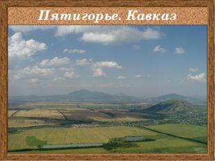 Пятигорье. Кавказ .