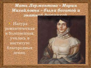 Мать Лермонтова – Мария Михайловна – была богатой и знатной дворянкой. Натура