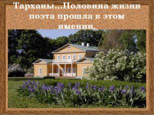 Тарханы…Половина жизни поэта прошла в этом имении.