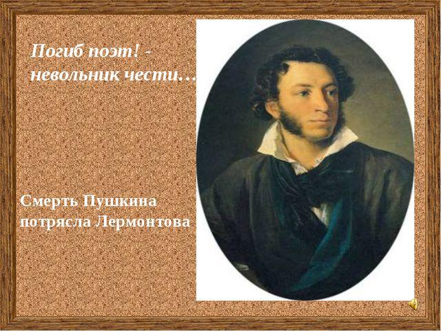 Смерть Пушкина потрясла Лермонтова Погиб поэт! - невольник чести…