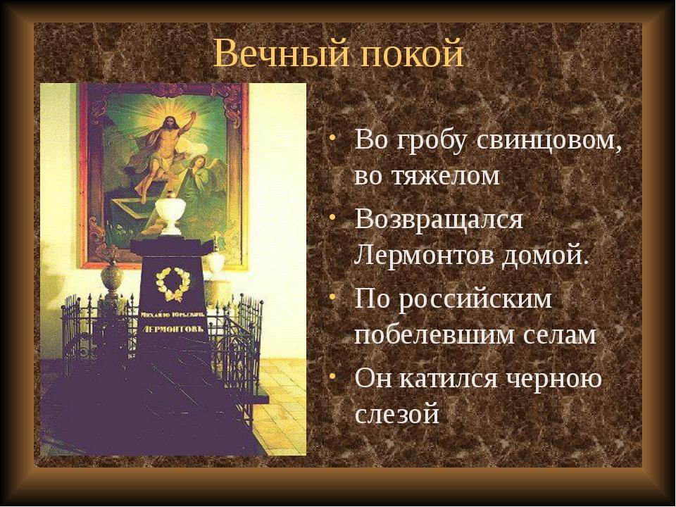 Вечный покой Во гробу свинцовом, во тяжелом Возвращался Лермонтов домой. По р...