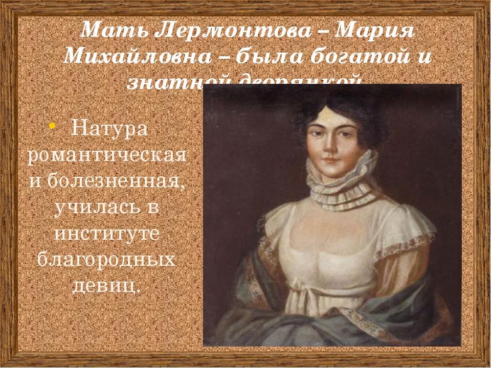 Мать Лермонтова – Мария Михайловна – была богатой и знатной дворянкой. Натура...