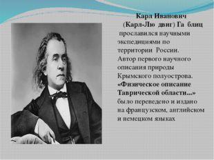 Карл Иванович (Карл-Лю́двиг)Га́блиц прославился научными экспедициями по т