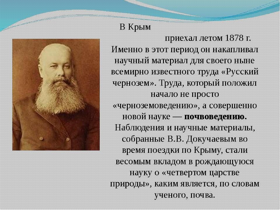 В Крым Васи́лий Васи́льевич Докуча́ев приехал летом 1878 г. Именно в этот п...