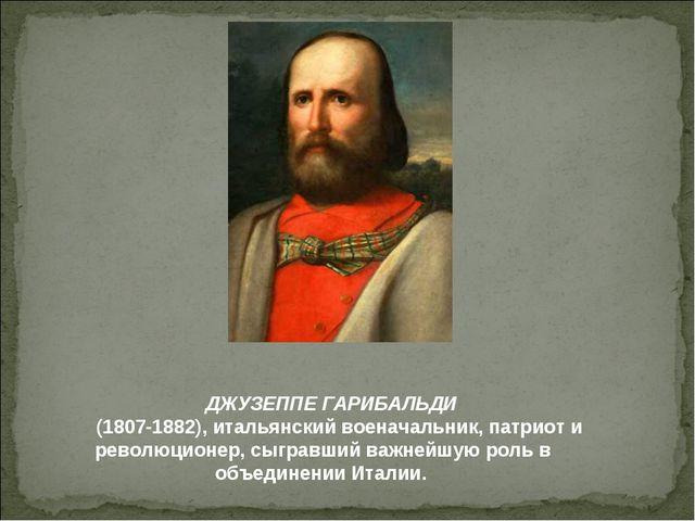 ДЖУЗЕППЕ ГАРИБАЛЬДИ (1807-1882), итальянский военачальник, патриот и революц...