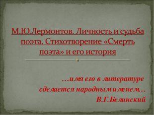…имя его в литературе сделается народным именем… В.Г.Белинский
