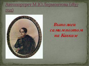 Выполнен самим поэтом на Кавказе