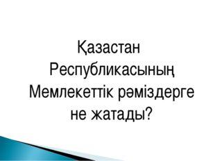Қазастан Республикасының Мемлекеттік рәміздерге не жатады?