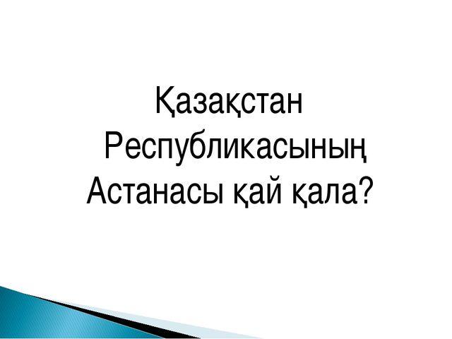 Қазақстан Республикасының Астанасы қай қала?