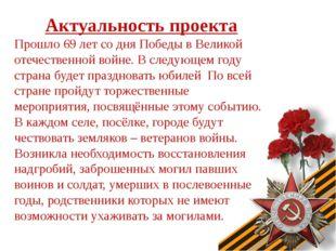 Актуальность проекта Прошло 69 лет со дня Победы в Великой отечественной войн