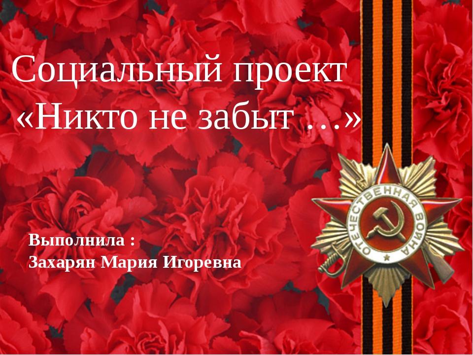 Социальный проект «Никто не забыт …» Выполнила : Захарян Мария Игоревна
