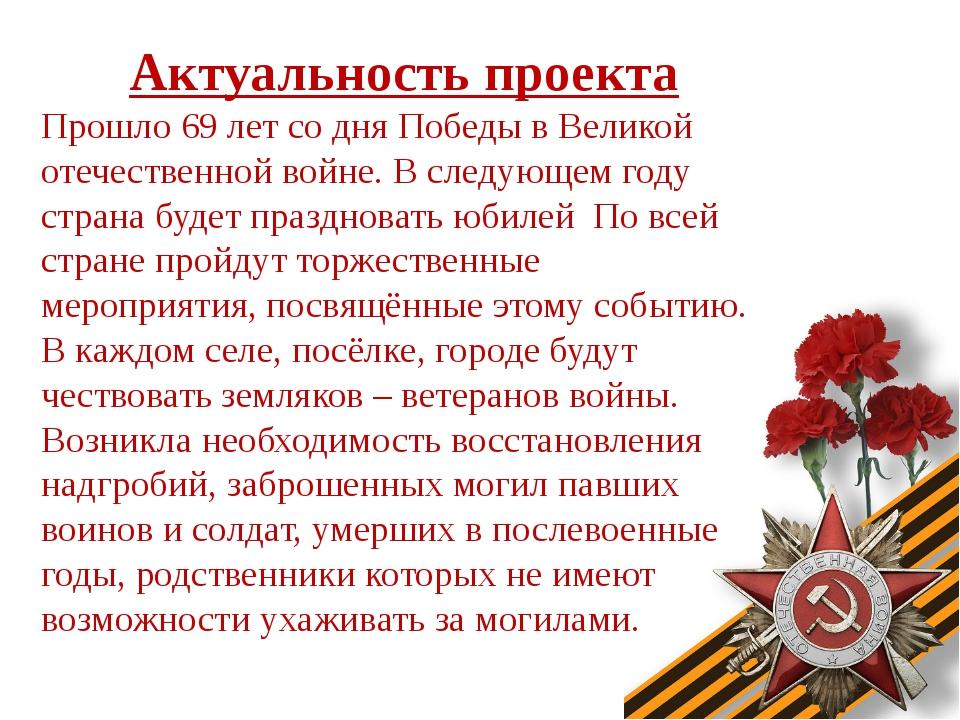 Актуальность проекта Прошло 69 лет со дня Победы в Великой отечественной войн...