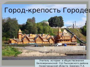 Город-крепость Городец Учитель истории и обществознания Белозерихинской СШ Лы