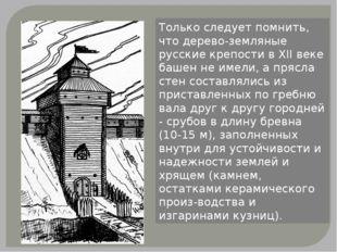 Только следует помнить, что дерево-земляные русские крепости в XII веке башен
