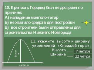 10. Крепость Городец был не достроен по причине: А) нападение монголо-татар Б