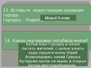 13. Вставьте недостающее название города: Городец – Радилов - … Малый Китеж 1