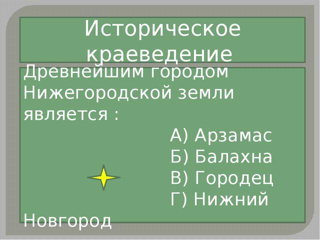 Древнейшим городом Нижегородской земли является : А) Арзамас Б) Балахна В) Го...