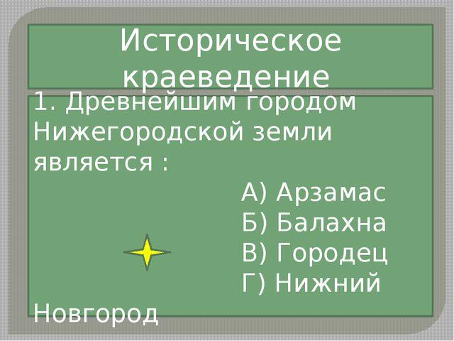 1. Древнейшим городом Нижегородской земли является : А) Арзамас Б) Балахна В)...