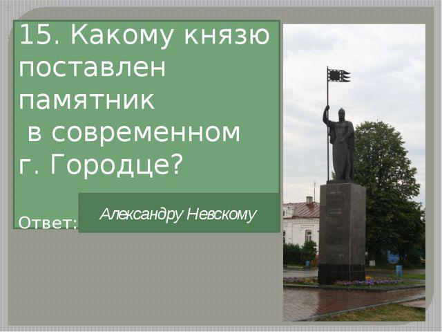 15. Какому князю поставлен памятник в современном г. Городце? Ответ: Александ...