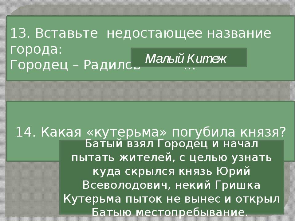 13. Вставьте недостающее название города: Городец – Радилов - … Малый Китеж 1...