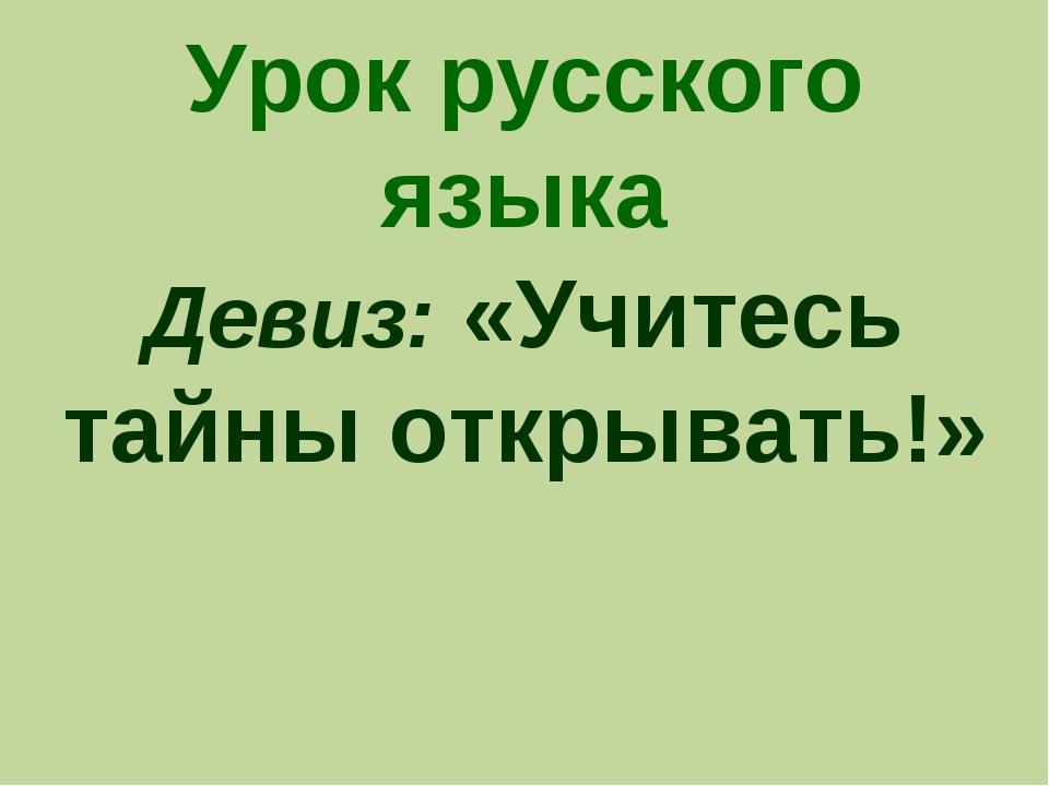 Урок русского языка Девиз: «Учитесь тайны открывать!»