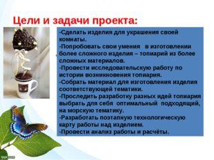 Цели и задачи проекта: - -Сделать изделия для украшения своей комнаты. -Попро