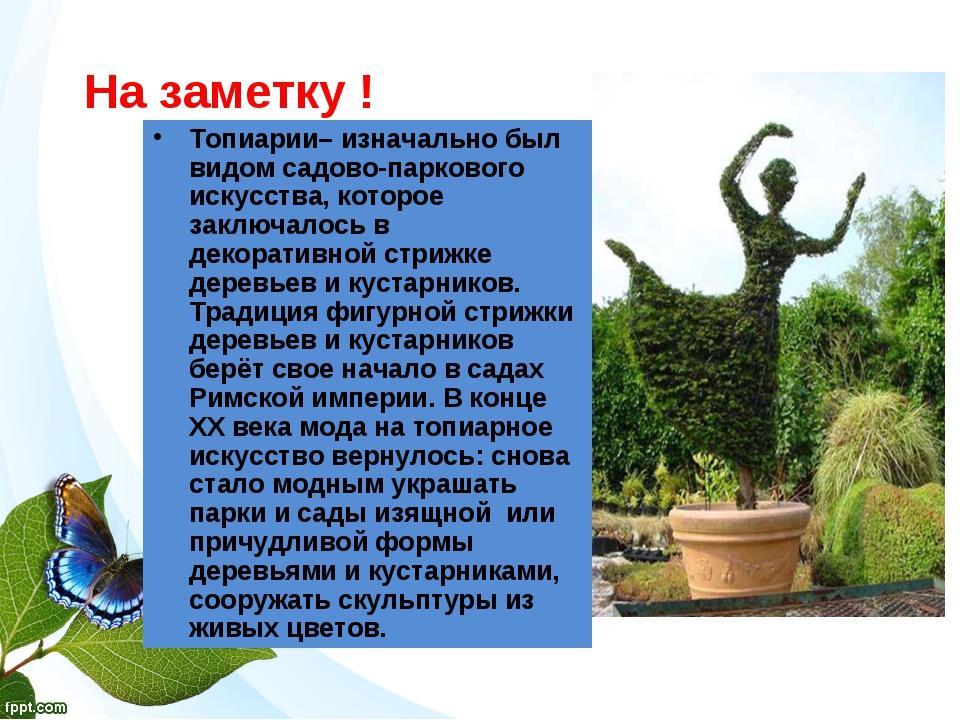 На заметку ! Топиарии– изначально был видом садово-паркового искусства, кото...