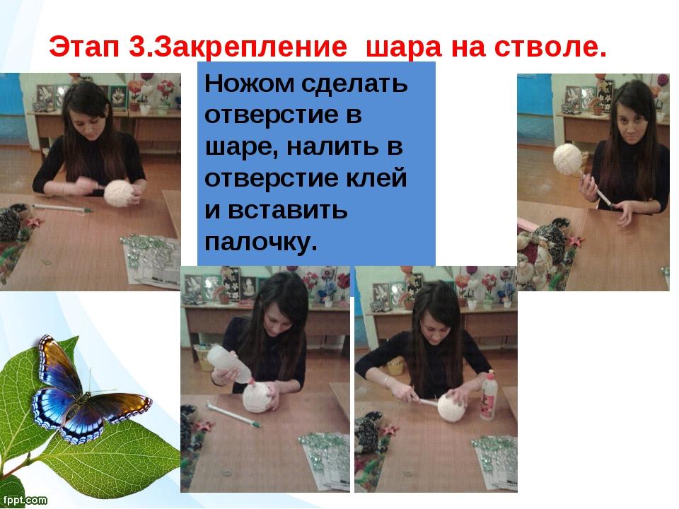 Этап 3.Закрепление шара на стволе. Ножом сделать отверстие в шаре, налить в...