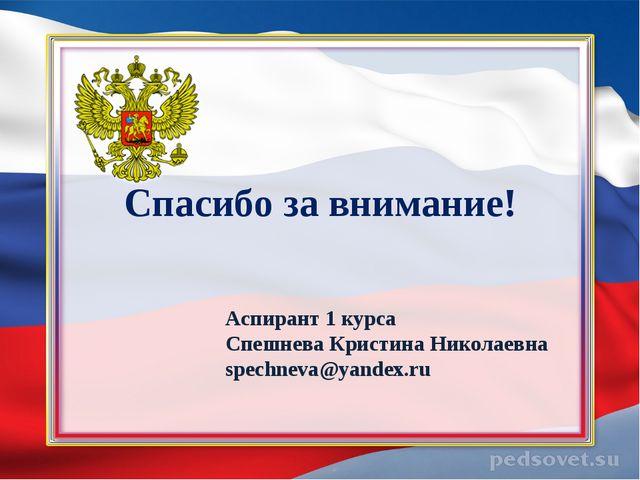 Спасибо за внимание! Аспирант 1 курса Спешнева Кристина Николаевна spechneva...