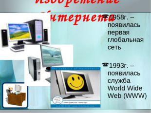 Изобретение Интернета 1958г. – появилась первая глобальная сеть 1993г. – появ