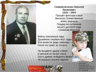 Семивеличенко Николай Яковлевич 1918 – 2004 Прошёл финскую и всю Великую Отеч