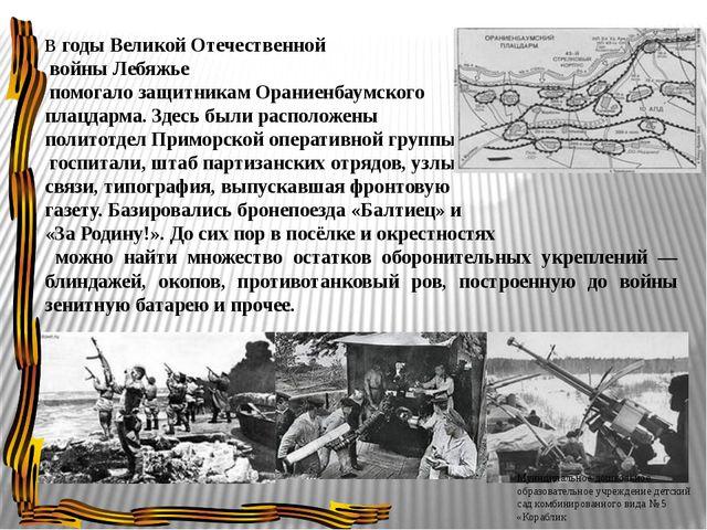В годы Великой Отечественной войны Лебяжье помогало защитникам Ораниенбаумско...