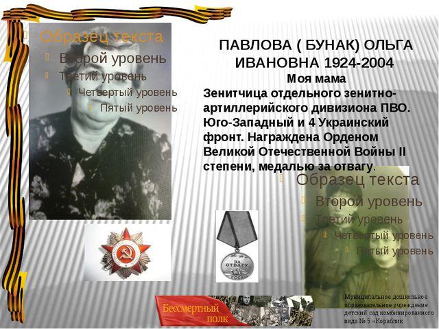 ПАВЛОВА ( БУНАК) ОЛЬГА ИВАНОВНА 1924-2004 Моя мама Зенитчица отдельного зенит...