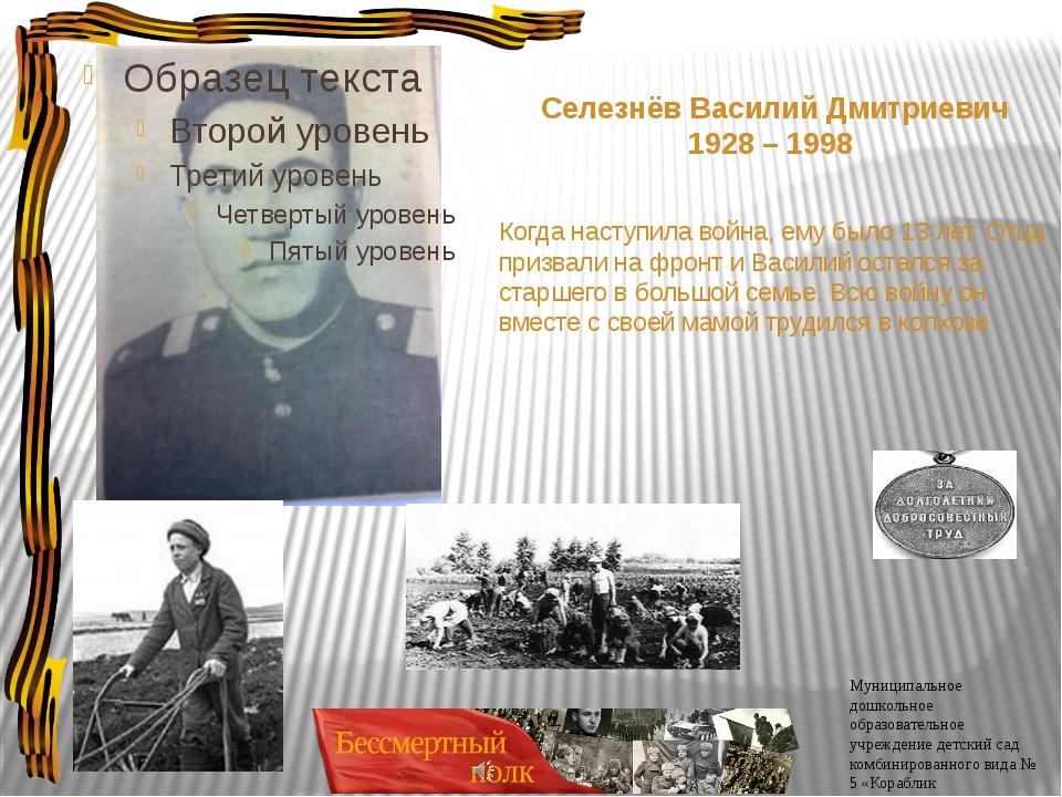 Селезнёв Василий Дмитриевич 1928 – 1998 Когда наступила война, ему было 13 л...