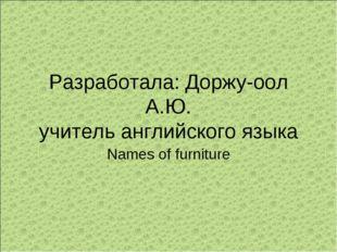Разработала: Доржу-оол А.Ю. учитель английского языка Names of furniture