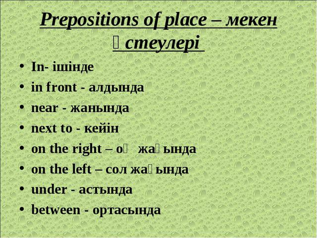 Prepositions of place – мекен үстеулері In- ішінде in front - алдында near -...