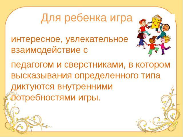 Для ребенка игра – интересное, увлекательное взаимодействие с педагогом и све...