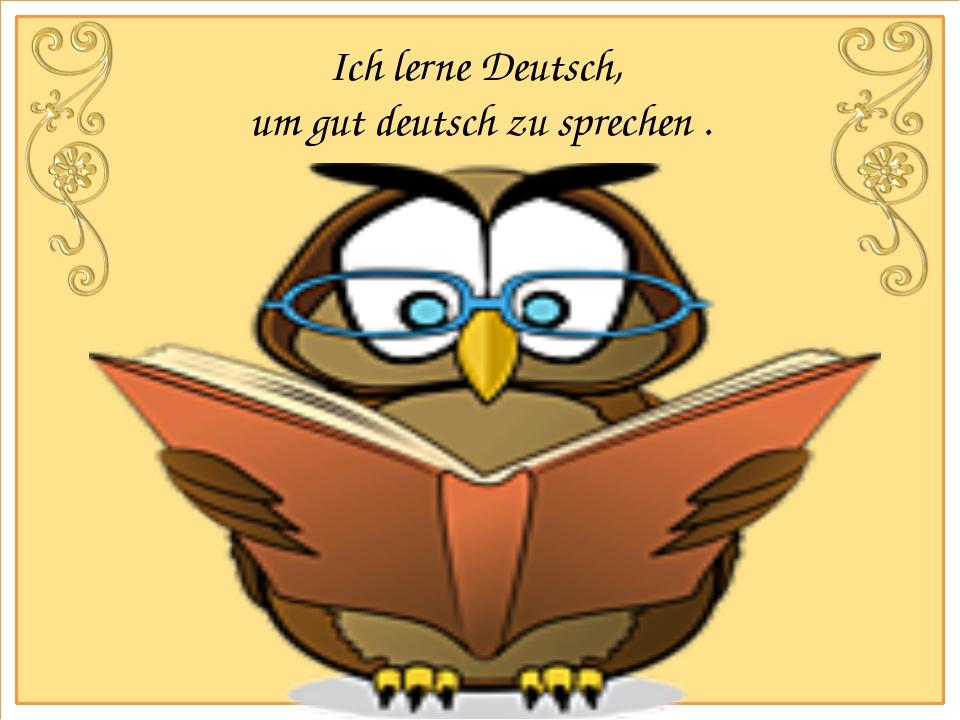 Ich lerne Deutsch, um gut deutsch zu sprechen .