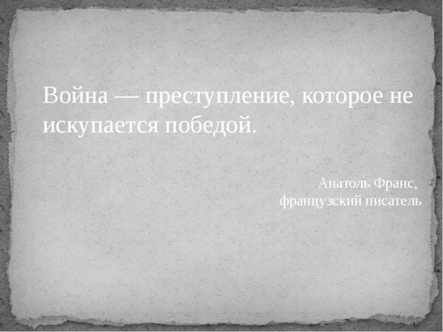 Война — преступление, которое не искупается победой. Анатоль Франс, французск...